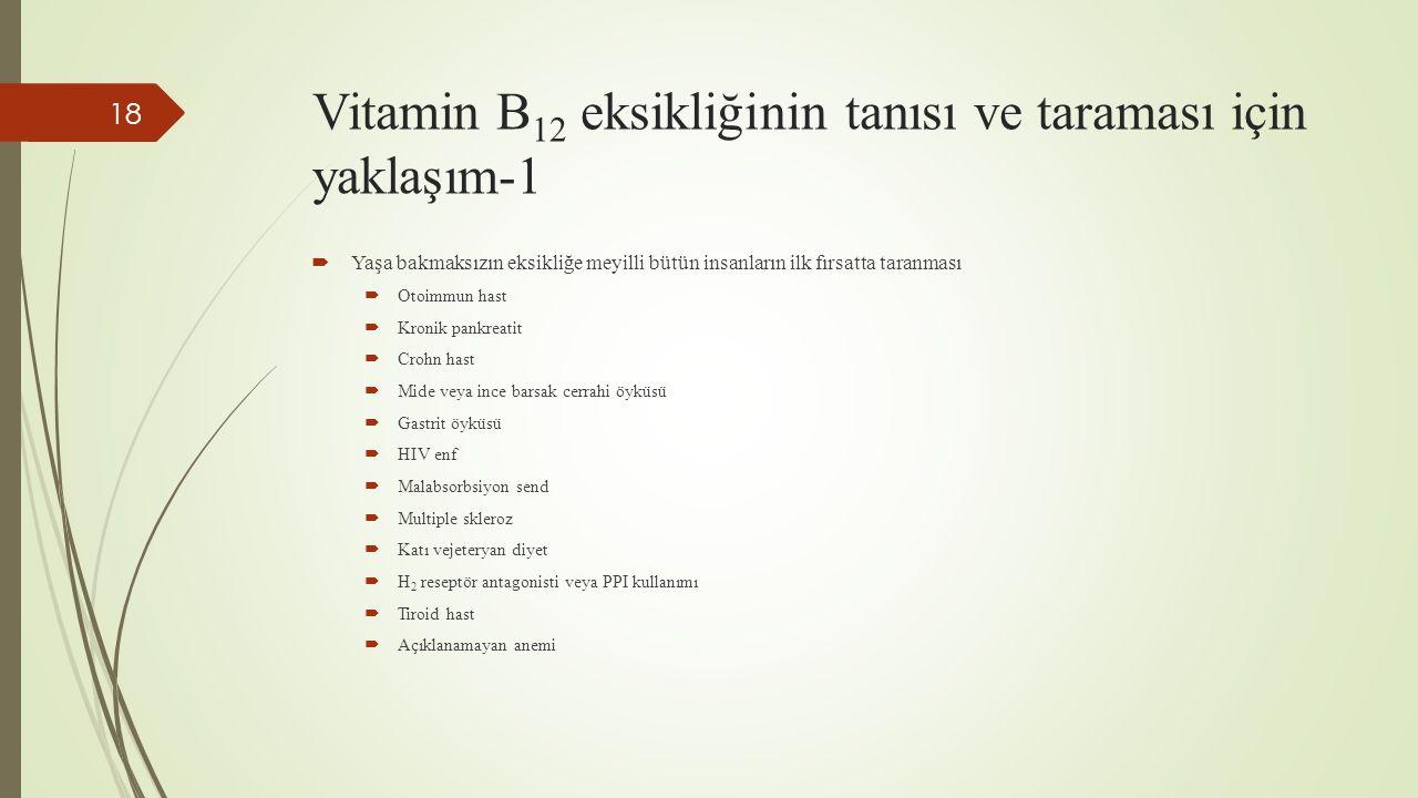 Vitamin B 12 eksikliğinin tanısı ve taraması için yaklaşım-1  Yaşa bakmaksızın eksikliğe meyilli bütün insanların ilk fırsatta taranması  Otoimmun h