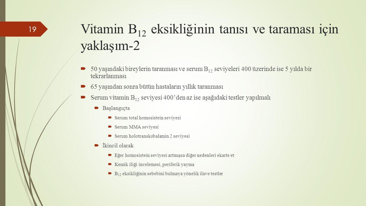 Vitamin B 12 eksikliğinin tanısı ve taraması için yaklaşım-2  50 yaşındaki bireylerin taranması ve serum B 12 seviyeleri 400 üzerinde ise 5 yılda bir