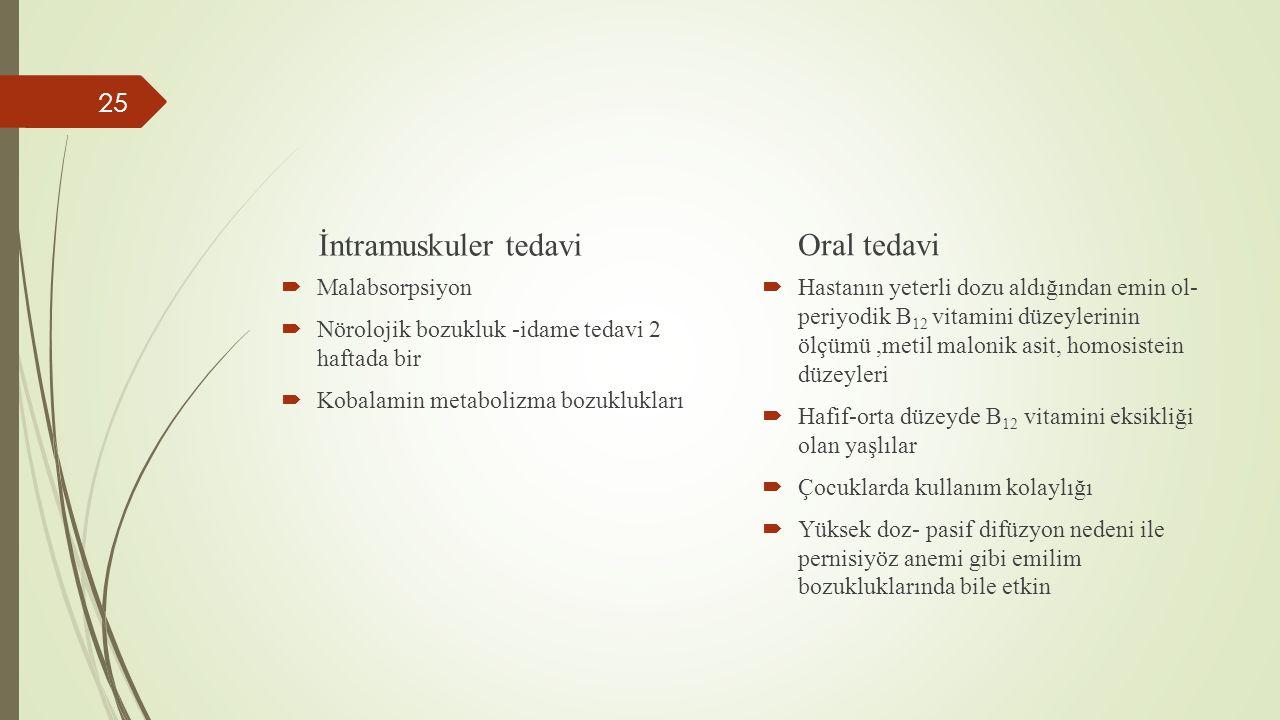 İntramuskuler tedavi  Malabsorpsiyon  Nörolojik bozukluk -idame tedavi 2 haftada bir  Kobalamin metabolizma bozuklukları Oral tedavi  Hastanın yet