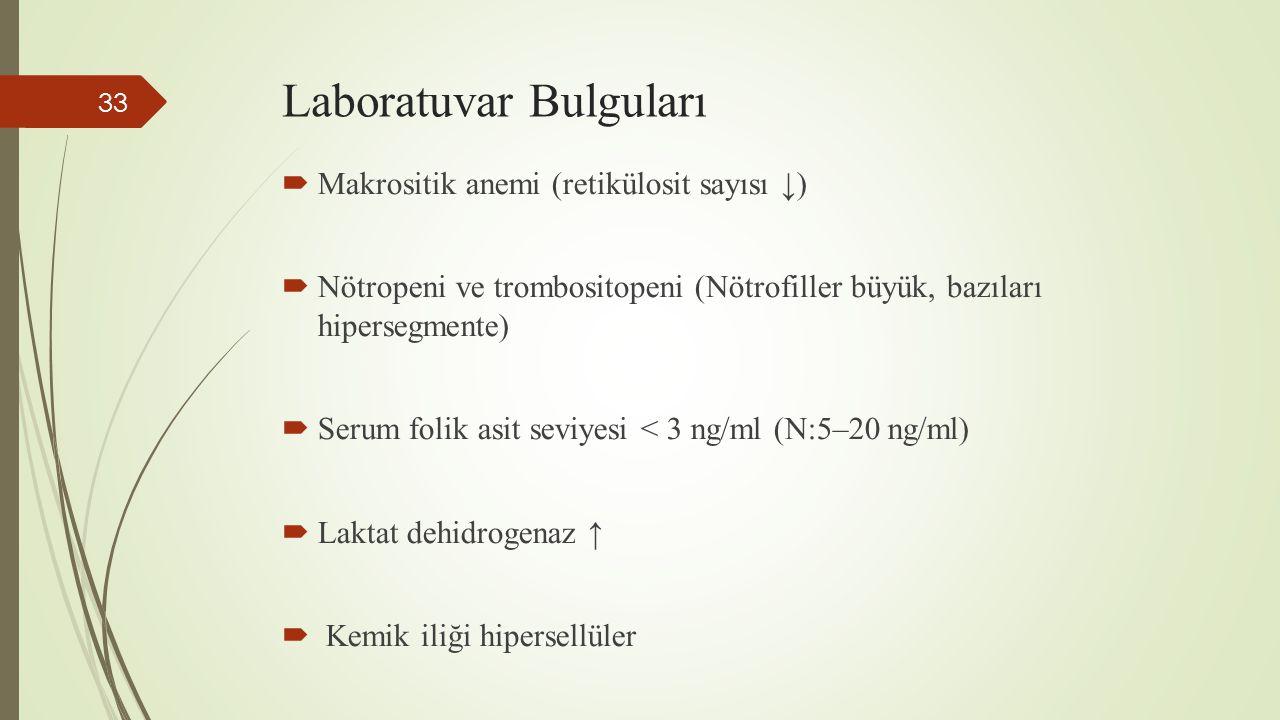 Laboratuvar Bulguları  Makrositik anemi (retikülosit sayısı ↓)  Nötropeni ve trombositopeni (Nötrofiller büyük, bazıları hipersegmente)  Serum foli
