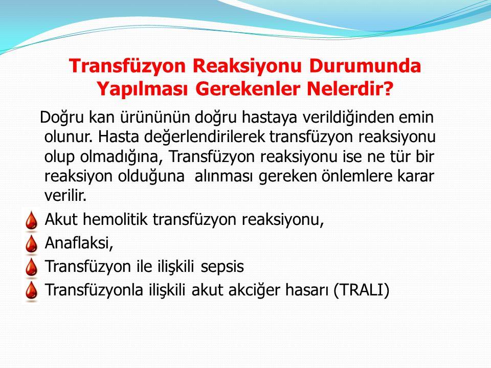 Transfüzyon Reaksiyonu Durumunda Yapılması Gerekenler Nelerdir? Doğru kan ürününün doğru hastaya verildiğinden emin olunur. Hasta değerlendirilerek tr