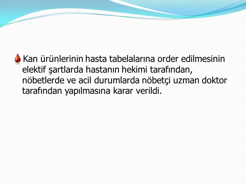 Kan ürünlerinin hasta tabelalarına order edilmesinin elektif şartlarda hastanın hekimi tarafından, nöbetlerde ve acil durumlarda nöbetçi uzman doktor