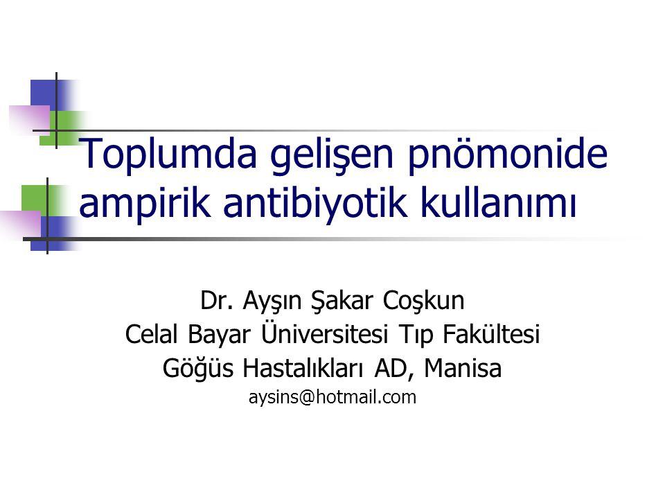 Toplumda gelişen pnömonide ampirik antibiyotik kullanımı Dr. Ayşın Şakar Coşkun Celal Bayar Üniversitesi Tıp Fakültesi Göğüs Hastalıkları AD, Manisa a