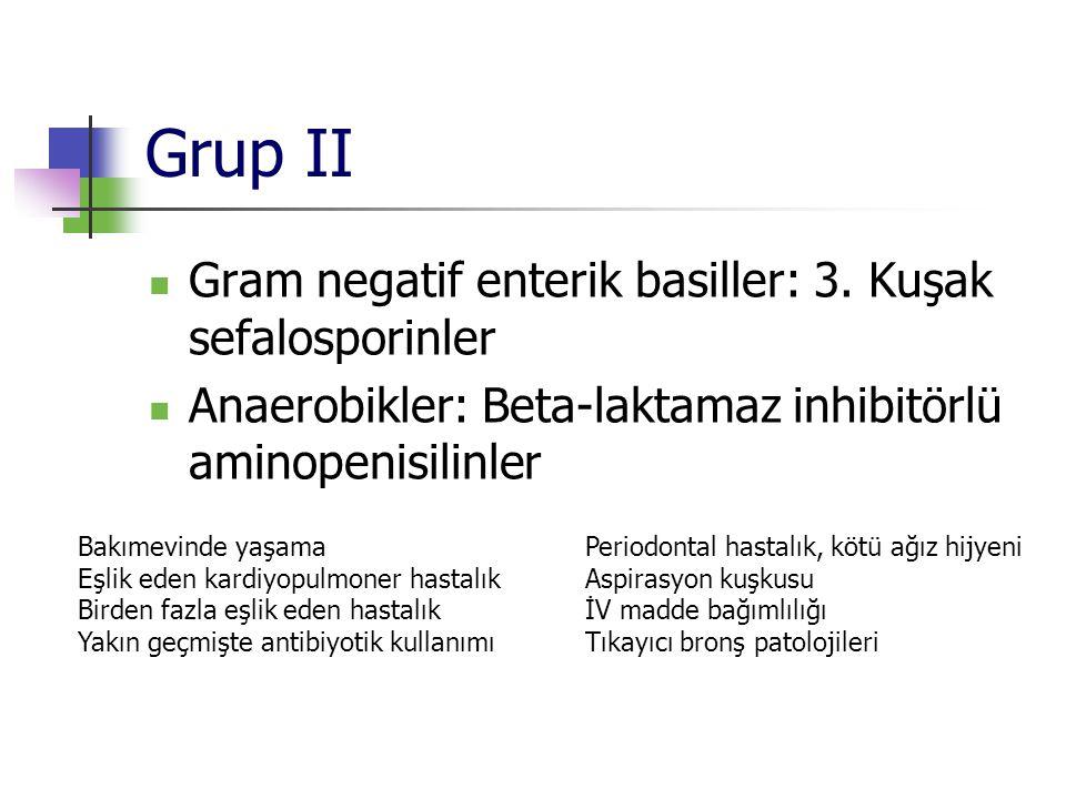 Grup II Gram negatif enterik basiller: 3. Kuşak sefalosporinler Anaerobikler: Beta-laktamaz inhibitörlü aminopenisilinler Periodontal hastalık, kötü a