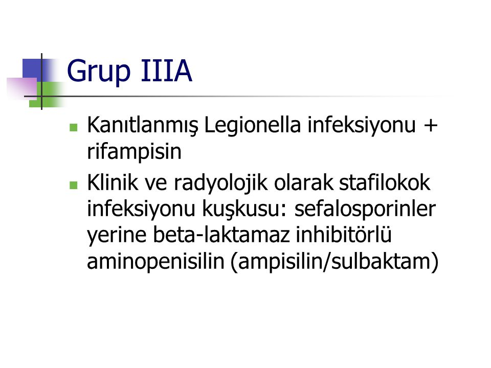 Grup IIIA Kanıtlanmış Legionella infeksiyonu + rifampisin Klinik ve radyolojik olarak stafilokok infeksiyonu kuşkusu: sefalosporinler yerine beta-lakt