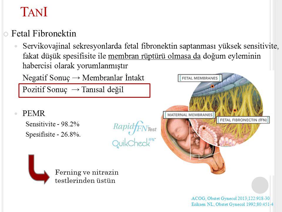 Fetal Fibronektin Servikovajinal sekresyonlarda fetal fibronektin saptanması yüksek sensitivite, fakat düşük spesifisite ile membran rüptürü olmasa da