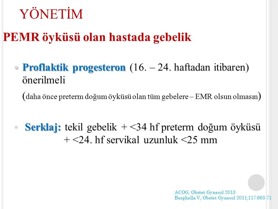 PEMR öyküsü olan hastada gebelik Proflaktik progesteron Proflaktik progesteron (16. – 24. haftadan itibaren) önerilmeli ( daha önce preterm doğum öykü