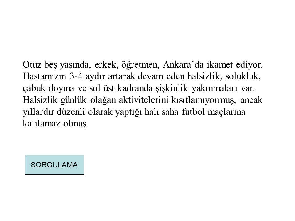 Otuz beş yaşında, erkek, öğretmen, Ankara'da ikamet ediyor. Hastamızın 3-4 aydır artarak devam eden halsizlik, solukluk, çabuk doyma ve sol üst kadran