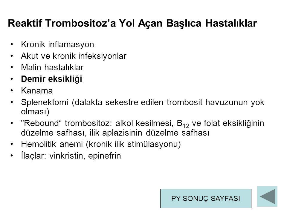 Reaktif Trombositoz'a Yol Açan Başlıca Hastalıklar Kronik inflamasyon Akut ve kronik infeksiyonlar Malin hastalıklar Demir eksikliği Kanama Splenektomi (dalakta sekestre edilen trombosit havuzunun yok olması) Rebound trombositoz: alkol kesilmesi, B 12 ve folat eksikliğinin düzelme safhası, ilik aplazisinin düzelme safhası Hemolitik anemi (kronik ilik stimülasyonu) İlaçlar: vinkristin, epinefrin PY SONUÇ SAYFASI