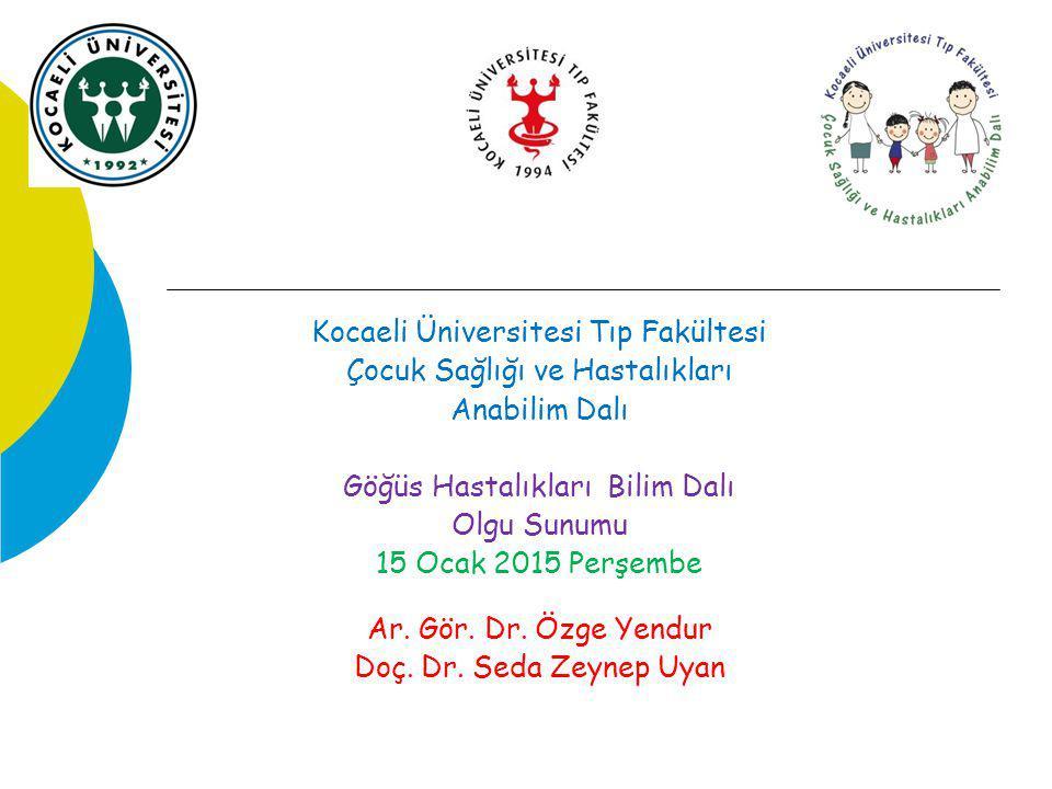 Kocaeli Üniversitesi Tıp Fakültesi Çocuk Sağlığı ve Hastalıkları Anabilim Dalı Göğüs Hastalıkları Bilim Dalı Olgu Sunumu 15 Ocak 2015 Perşembe Ar. Gör