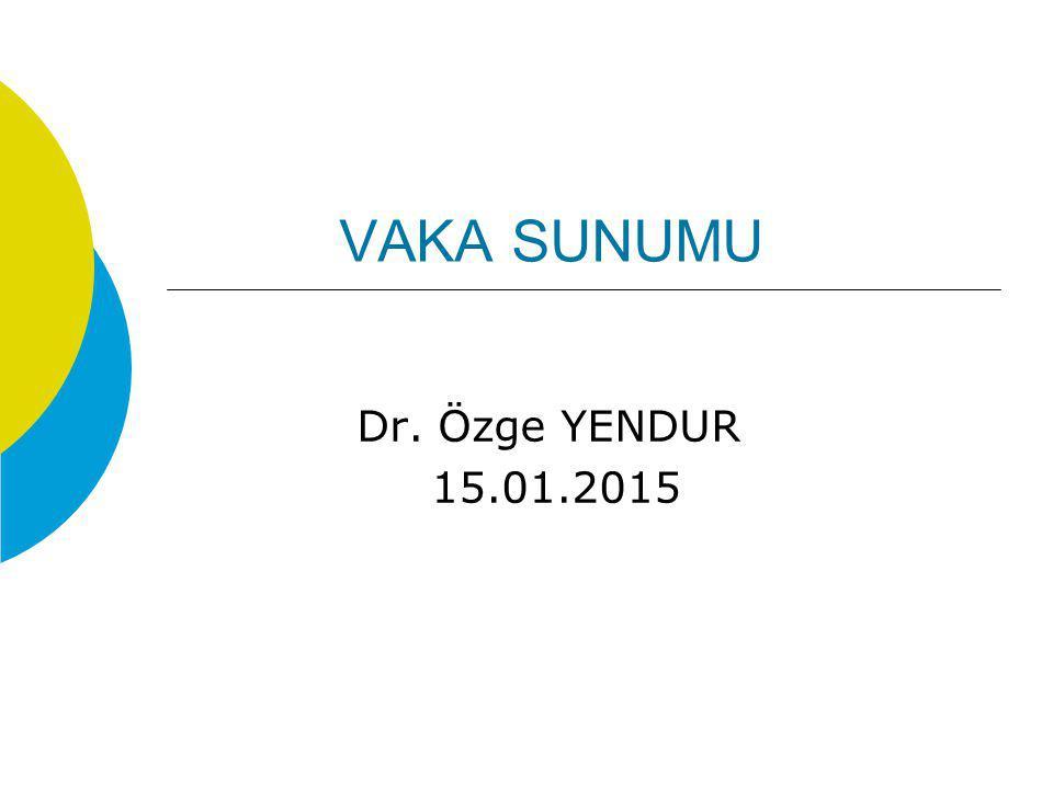 VAKA SUNUMU Dr. Özge YENDUR 15.01.2015