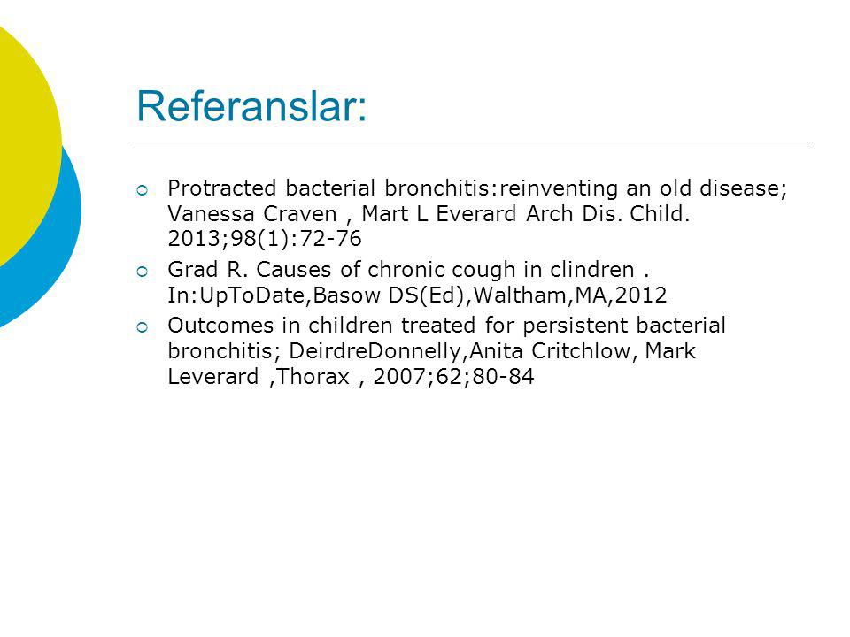 Referanslar:  Protracted bacterial bronchitis:reinventing an old disease; Vanessa Craven, Mart L Everard Arch Dis. Child. 2013;98(1):72-76  Grad R.