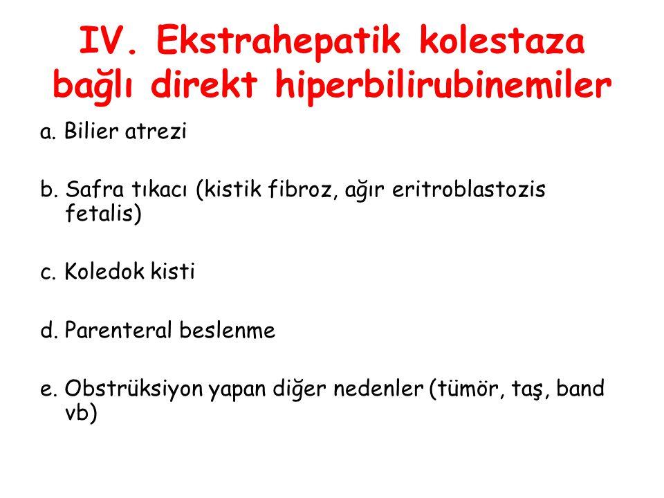 IV. Ekstrahepatik kolestaza bağlı direkt hiperbilirubinemiler a. Bilier atrezi b. Safra tıkacı (kistik fibroz, ağır eritroblastozis fetalis) c. Koledo