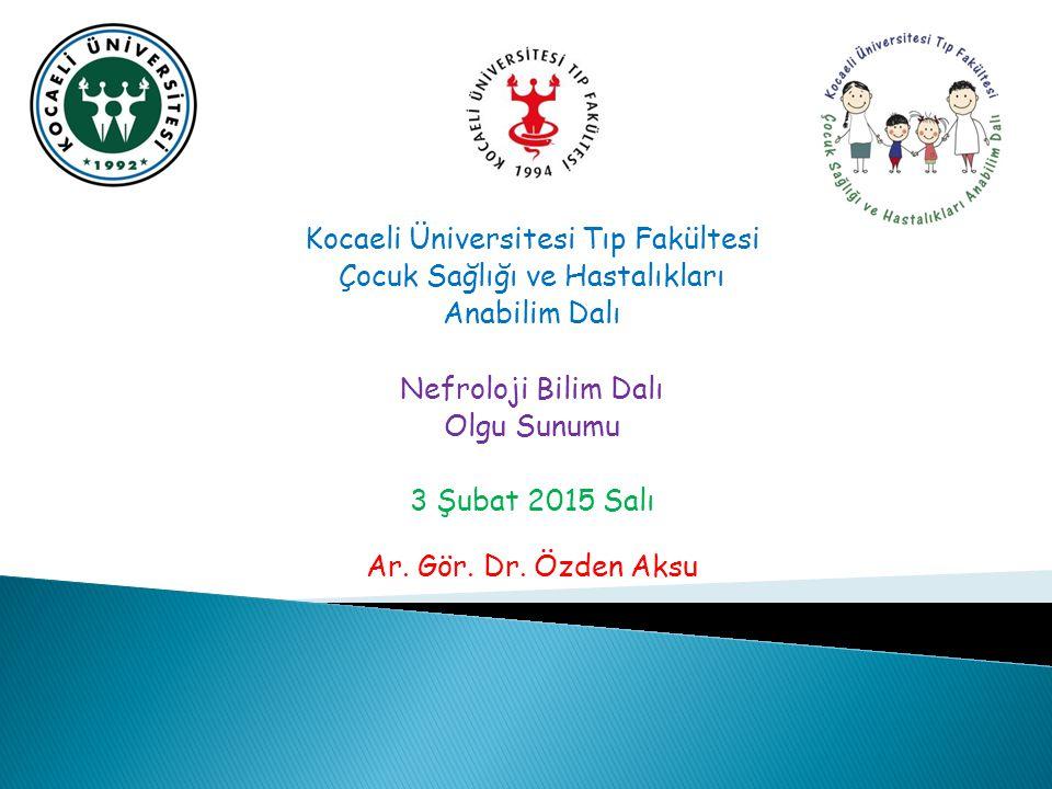 Kocaeli Üniversitesi Tıp Fakültesi Çocuk Sağlığı ve Hastalıkları Anabilim Dalı Nefroloji Bilim Dalı Olgu Sunumu 3 Şubat 2015 Salı Ar. Gör. Dr. Özden A