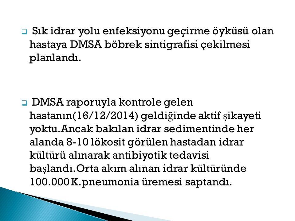  Sık idrar yolu enfeksiyonu geçirme öyküsü olan hastaya DMSA böbrek sintigrafisi çekilmesi planlandı.  DMSA raporuyla kontrole gelen hastanın(16/12/