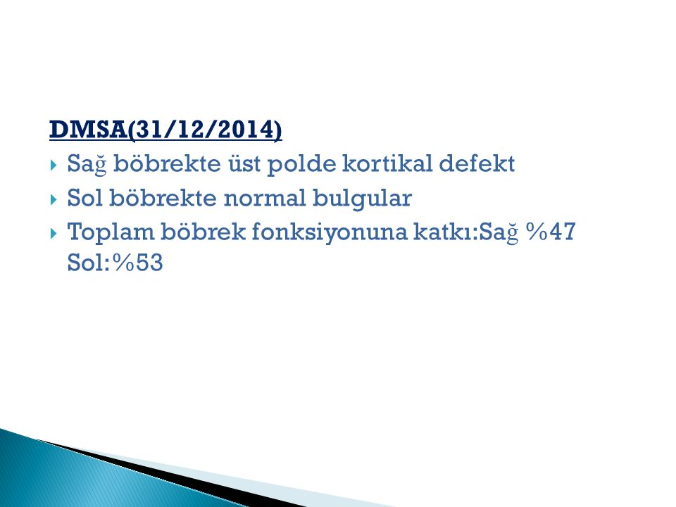 DMSA(31/12/2014)  Sa ğ böbrekte üst polde kortikal defekt  Sol böbrekte normal bulgular  Toplam böbrek fonksiyonuna katkı:Sa ğ %47 Sol:%53