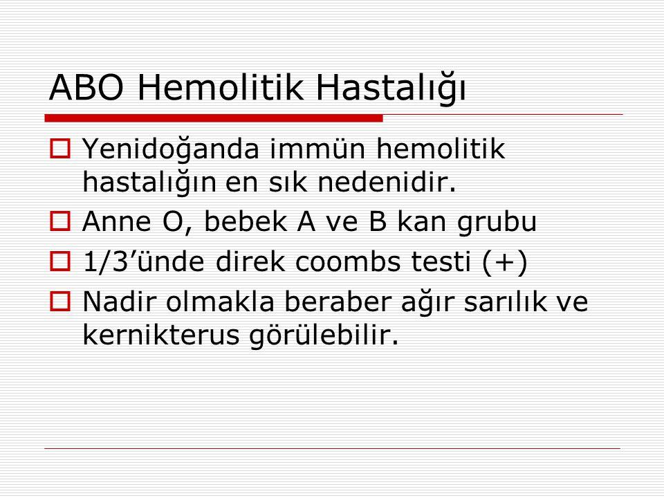 ABO Hemolitik Hastalığı  Yenidoğanda immün hemolitik hastalığın en sık nedenidir.  Anne O, bebek A ve B kan grubu  1/3'ünde direk coombs testi (+)