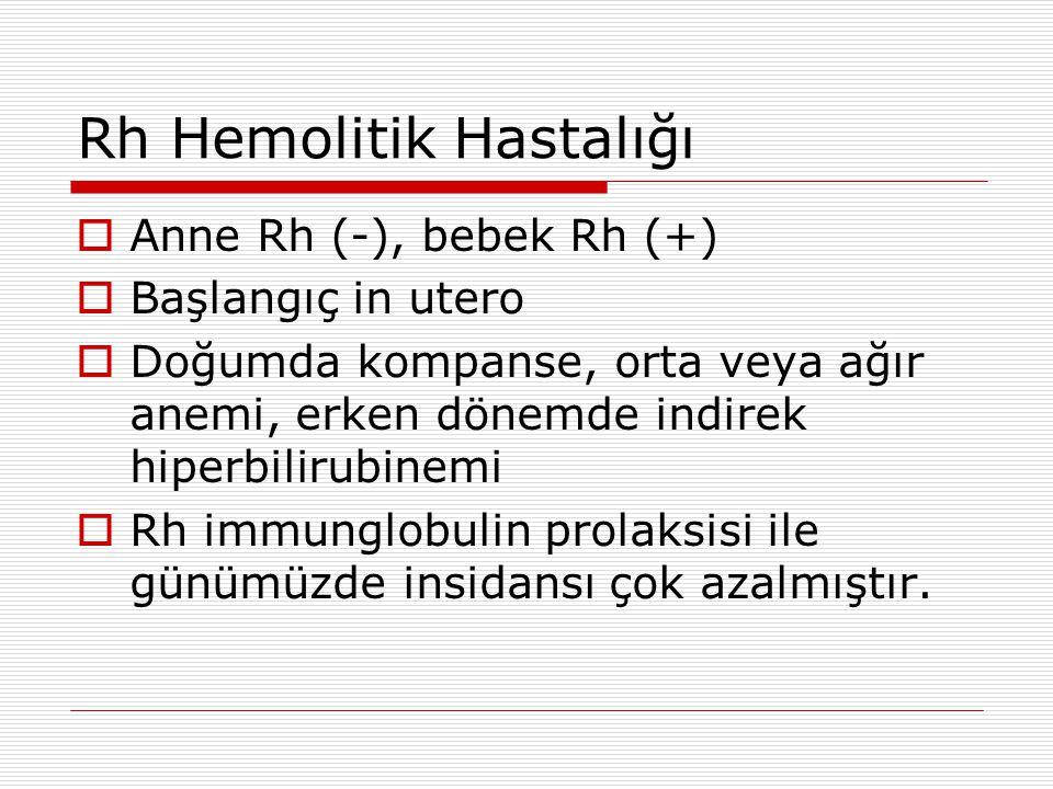 Rh Hemolitik Hastalığı  Anne Rh (-), bebek Rh (+)  Başlangıç in utero  Doğumda kompanse, orta veya ağır anemi, erken dönemde indirek hiperbilirubin