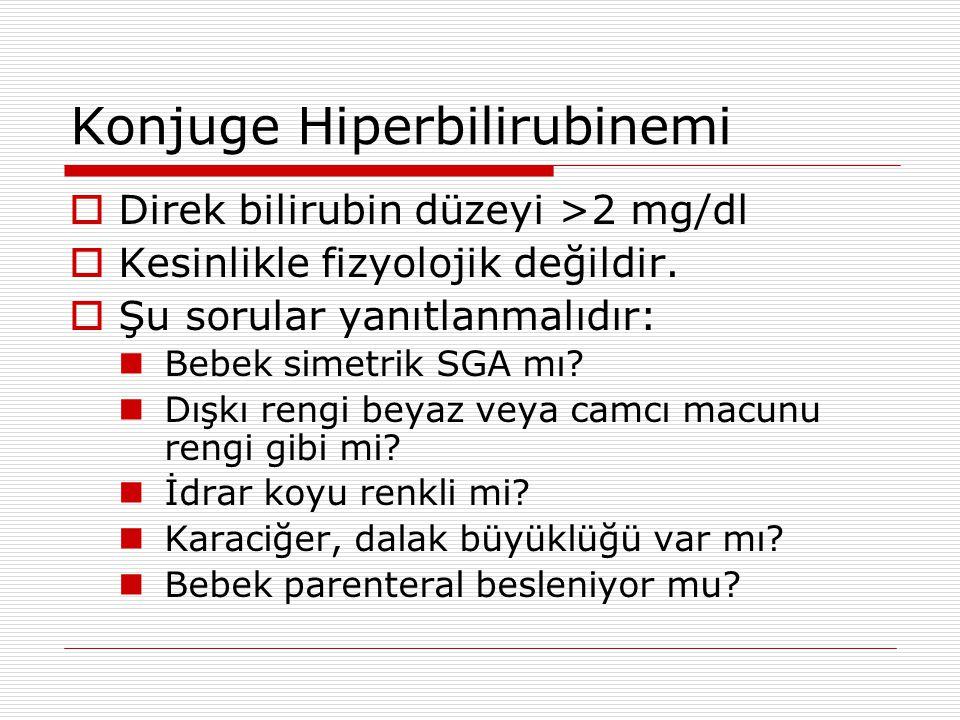 Konjuge Hiperbilirubinemi  Direk bilirubin düzeyi >2 mg/dl  Kesinlikle fizyolojik değildir.  Şu sorular yanıtlanmalıdır: Bebek simetrik SGA mı? Dış