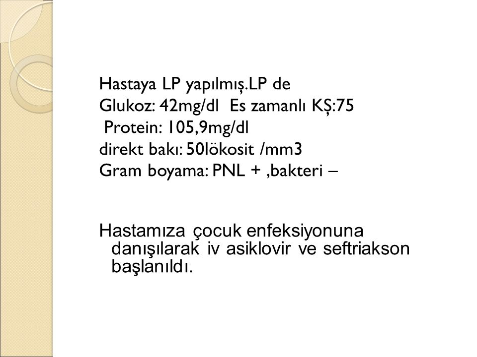 Hastaya LP yapılmış.LP de Glukoz: 42mg/dl Es zamanlı KŞ:75 Protein: 105,9mg/dl direkt bakı: 50lökosit /mm3 Gram boyama: PNL +,bakteri – Hastamıza çocuk enfeksiyonuna danışılarak iv asiklovir ve seftriakson başlanıldı.