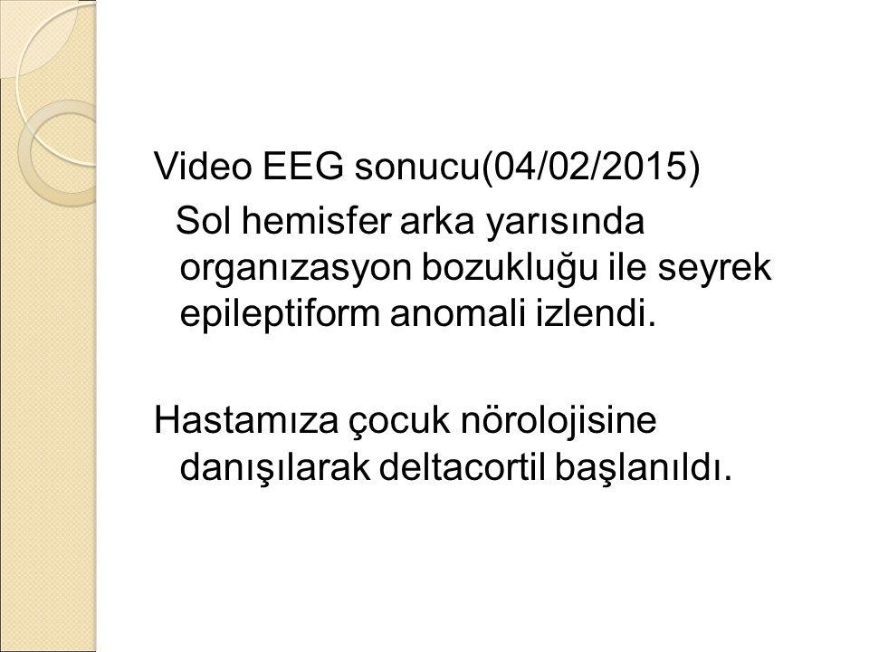 Video EEG sonucu(04/02/2015) Sol hemisfer arka yarısında organızasyon bozukluğu ile seyrek epileptiform anomali izlendi.