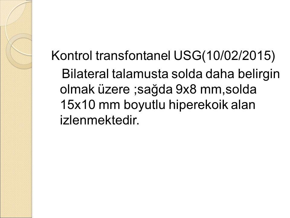Kontrol transfontanel USG(10/02/2015) Bilateral talamusta solda daha belirgin olmak üzere ;sağda 9x8 mm,solda 15x10 mm boyutlu hiperekoik alan izlenmektedir.
