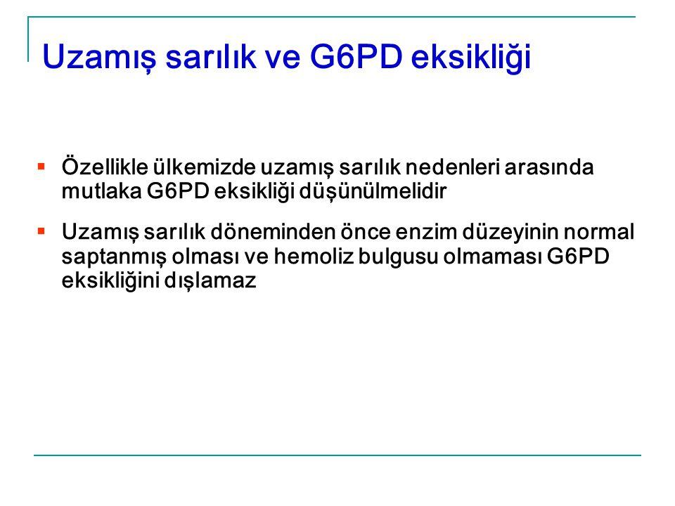  Özellikle ülkemizde uzamış sarılık nedenleri arasında mutlaka G6PD eksikliği düşünülmelidir  Uzamış sarılık döneminden önce enzim düzeyinin normal saptanmış olması ve hemoliz bulgusu olmaması G6PD eksikliğini dışlamaz Uzamış sarılık ve G6PD eksikliği