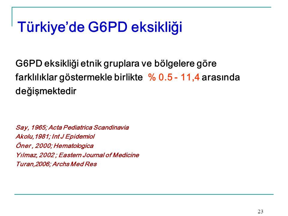 Türkiye'de G6PD eksikliği G6PD eksikliği etnik gruplara ve bölgelere göre farklılıklar göstermekle birlikte % 0.5 - 11,4 arasında değişmektedir Say, 1965; Acta Pediatrica Scandinavia Akolu,1981; Int J Epidemiol Öner, 2000; Hematologica Yılmaz, 2002 ; Eastern Journal of Medicine Turan,2006; Archs Med Res 23