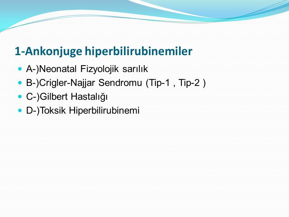1-Ankonjuge hiperbilirubinemiler A-)Neonatal Fizyolojik sarılık B-)Crigler-Najjar Sendromu (Tip-1, Tip-2 ) C-)Gilbert Hastalığı D-)Toksik Hiperbilirubinemi