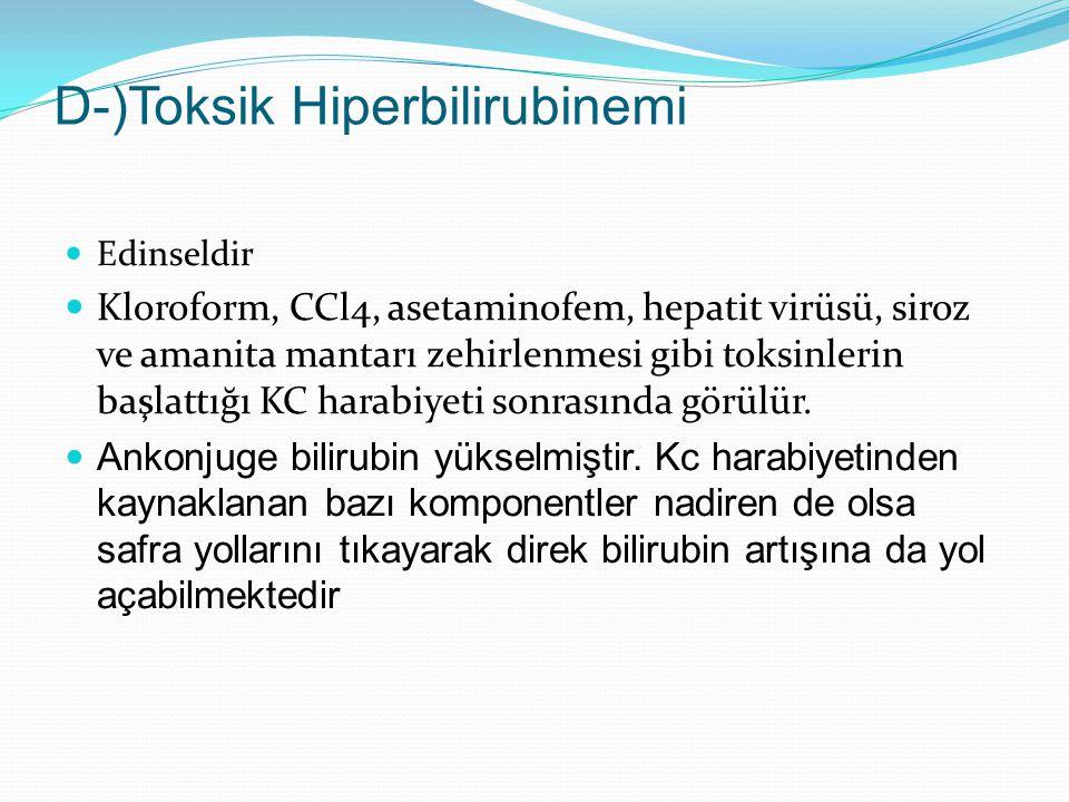 D-)Toksik Hiperbilirubinemi Edinseldir Kloroform, CCl4, asetaminofem, hepatit virüsü, siroz ve amanita mantarı zehirlenmesi gibi toksinlerin başlattığı KC harabiyeti sonrasında görülür.