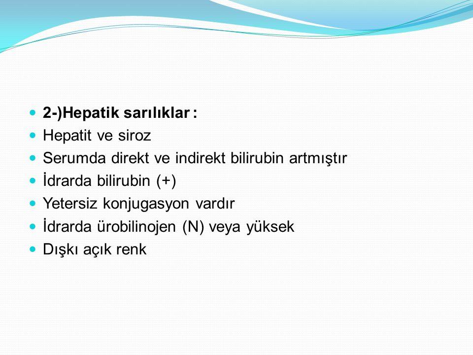 2-)Hepatik sarılıklar : Hepatit ve siroz Serumda direkt ve indirekt bilirubin artmıştır İdrarda bilirubin (+) Yetersiz konjugasyon vardır İdrarda ürobilinojen (N) veya yüksek Dışkı açık renk