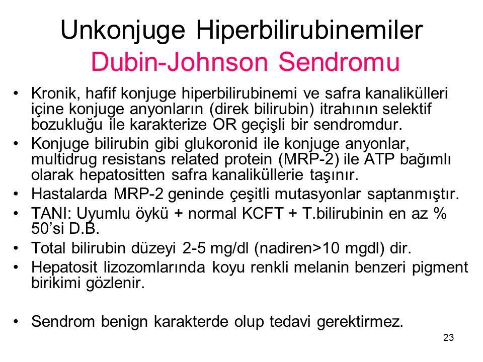 23 Unkonjuge Hiperbilirubinemiler Dubin-Johnson Sendromu Kronik, hafif konjuge hiperbilirubinemi ve safra kanalikülleri içine konjuge anyonların (direk bilirubin) itrahının selektif bozukluğu ile karakterize OR geçişli bir sendromdur.