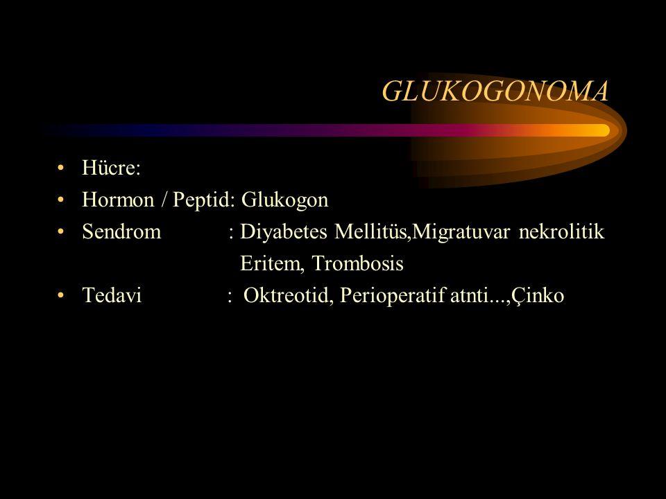GLUKOGONOMA Hücre: Hormon / Peptid: Glukogon Sendrom : Diyabetes Mellitüs,Migratuvar nekrolitik Eritem, Trombosis Tedavi : Oktreotid, Perioperatif atn