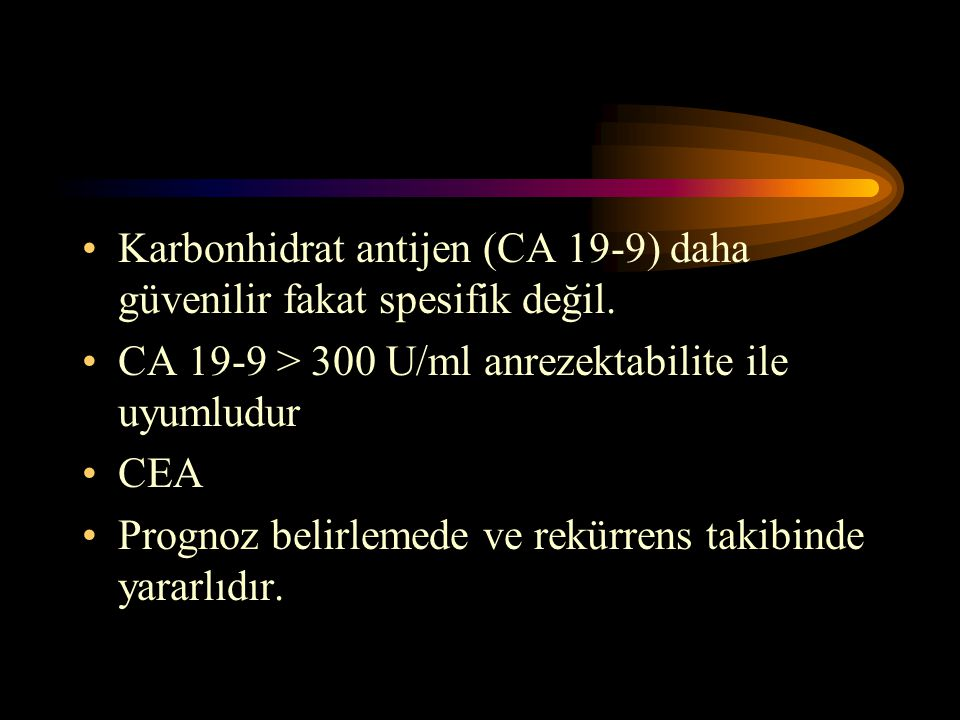 Karbonhidrat antijen (CA 19-9) daha güvenilir fakat spesifik değil. CA 19-9 > 300 U/ml anrezektabilite ile uyumludur CEA Prognoz belirlemede ve rekürr
