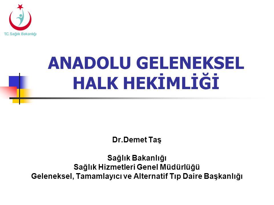 ANADOLU GELENEKSEL HALK HEKİMLİĞİ Dr.Demet Taş Sağlık Bakanlığı Sağlık Hizmetleri Genel Müdürlüğü Geleneksel, Tamamlayıcı ve Alternatif Tıp Daire Başk