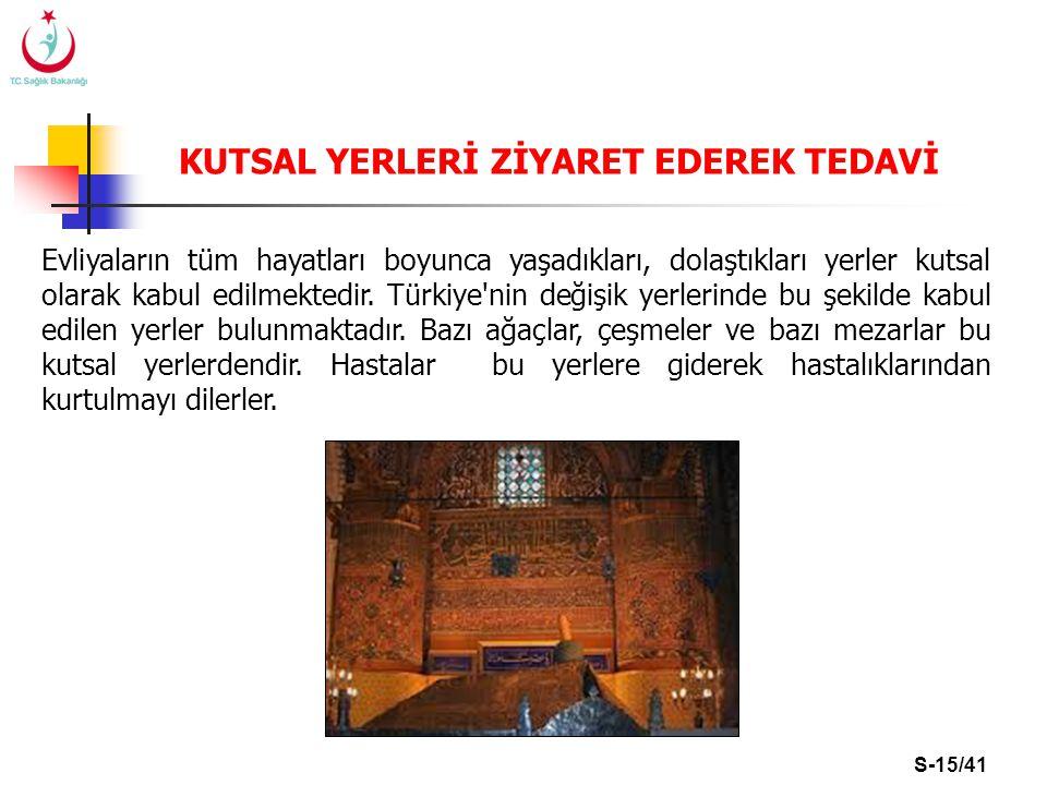 S-15/41 KUTSAL YERLERİ ZİYARET EDEREK TEDAVİ Evliyaların tüm hayatları boyunca yaşadıkları, dolaştıkları yerler kutsal olarak kabul edilmektedir. Türk