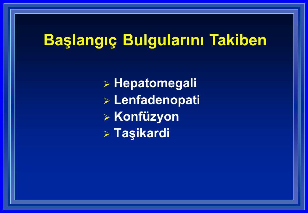  Hepatomegali  Lenfadenopati  Konfüzyon  Taşikardi Başlangıç Bulgularını Takiben