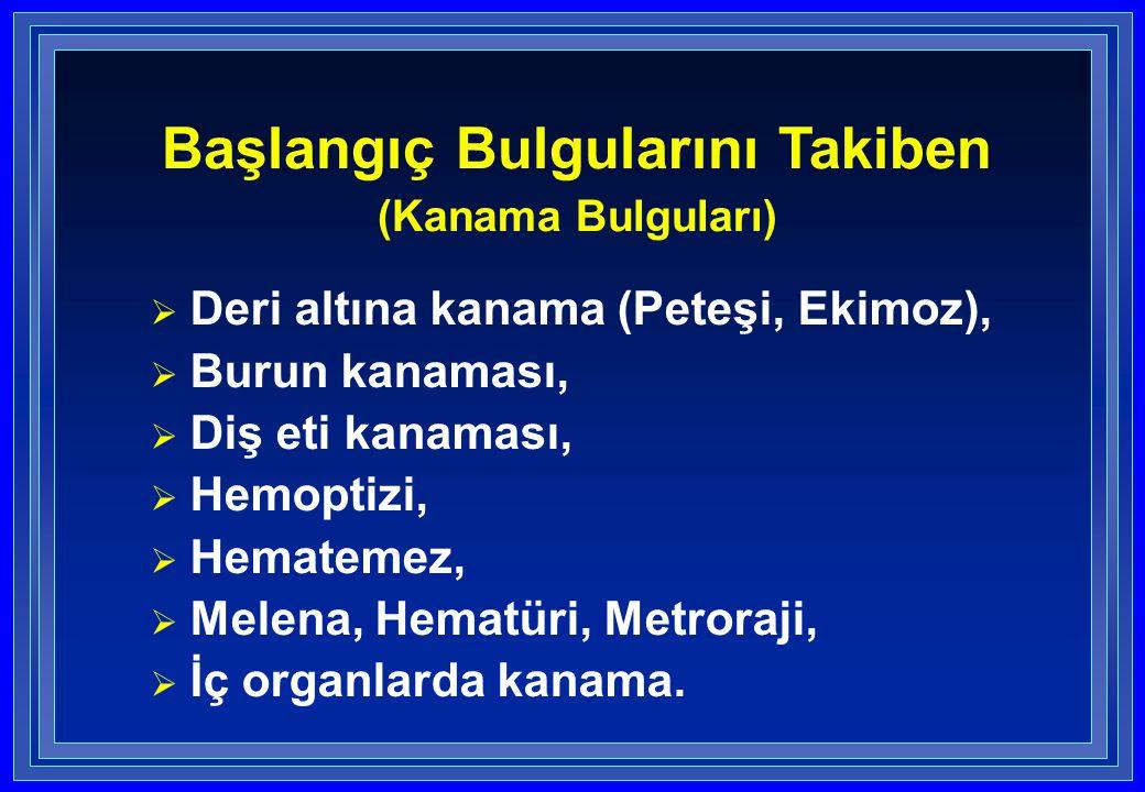  Deri altına kanama (Peteşi, Ekimoz),  Burun kanaması,  Diş eti kanaması,  Hemoptizi,  Hematemez,  Melena, Hematüri, Metroraji,  İç organlarda kanama.