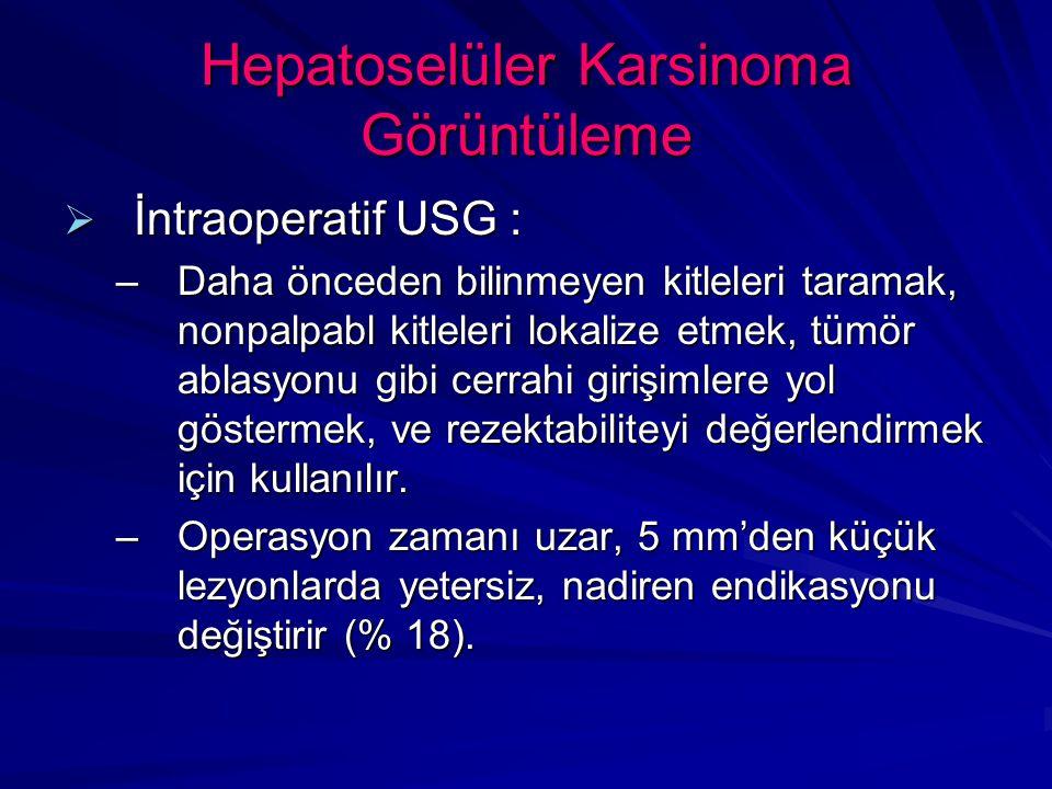 Hepatoselüler Karsinoma Görüntüleme  İntraoperatif USG : –Daha önceden bilinmeyen kitleleri taramak, nonpalpabl kitleleri lokalize etmek, tümör ablasyonu gibi cerrahi girişimlere yol göstermek, ve rezektabiliteyi değerlendirmek için kullanılır.