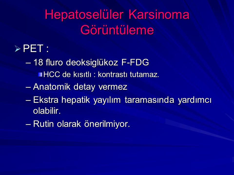 Hepatoselüler Karsinoma Görüntüleme  PET : –18 fluro deoksiglükoz F-FDG HCC de kısıtlı : kontrastı tutamaz.