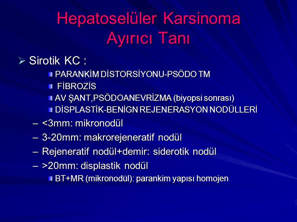 Hepatoselüler Karsinoma Ayırıcı Tanı  Sirotik KC : PARANKİM DİSTORSİYONU-PSÖDO TM FİBROZİS FİBROZİS AV ŞANT,PSÖDOANEVRİZMA (biyopsi sonrası) DİSPLASTİK-BENİGN REJENERASYON NODÜLLERİ –<3mm: mikronodül –3-20mm: makrorejeneratif nodül –Rejeneratif nodül+demir: siderotik nodül –>20mm: displastik nodül BT+MR (mikronodül): parankim yapısı homojen