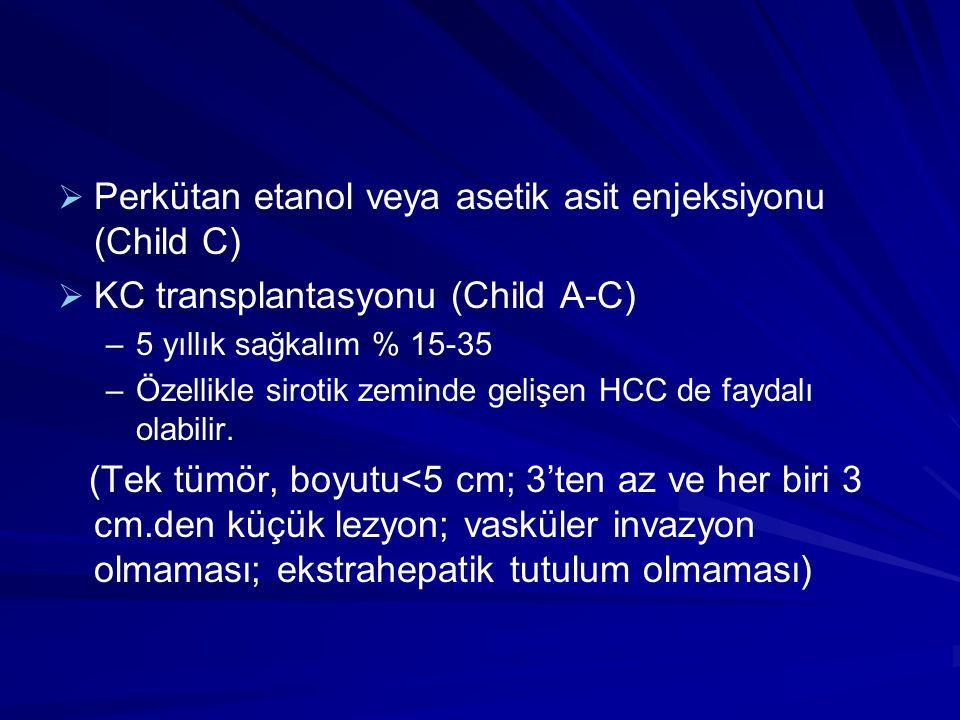   Perkütan etanol veya asetik asit enjeksiyonu (Child C)   KC transplantasyonu (Child A-C) – –5 yıllık sağkalım % 15-35 – –Özellikle sirotik zeminde gelişen HCC de faydalı olabilir.