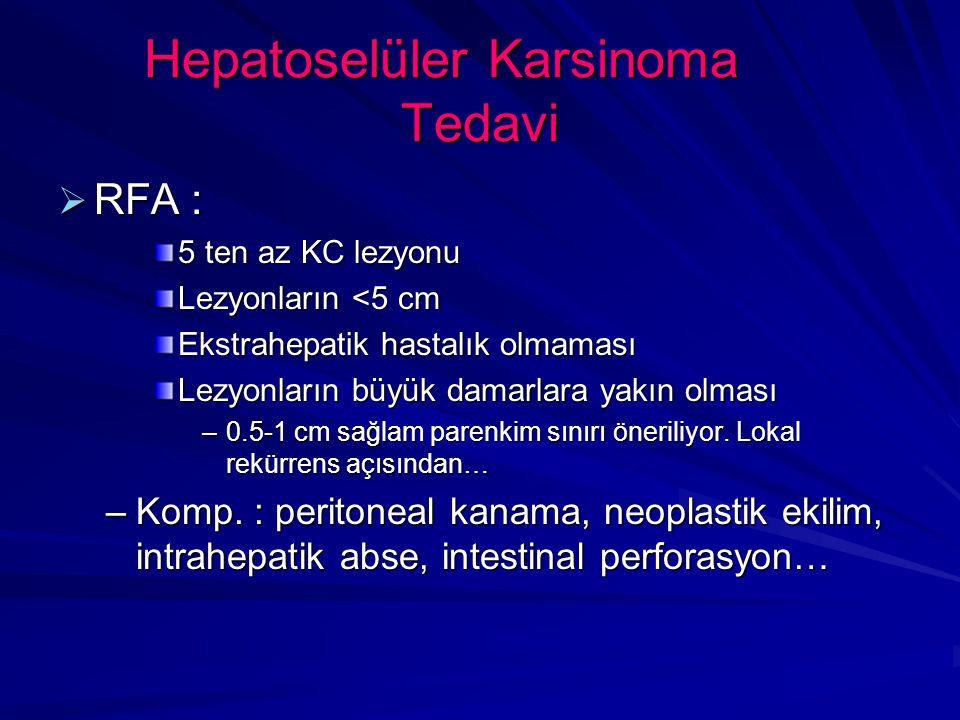 Hepatoselüler Karsinoma Tedavi  RFA : 5 ten az KC lezyonu Lezyonların <5 cm Ekstrahepatik hastalık olmaması Lezyonların büyük damarlara yakın olması –0.5-1 cm sağlam parenkim sınırı öneriliyor.