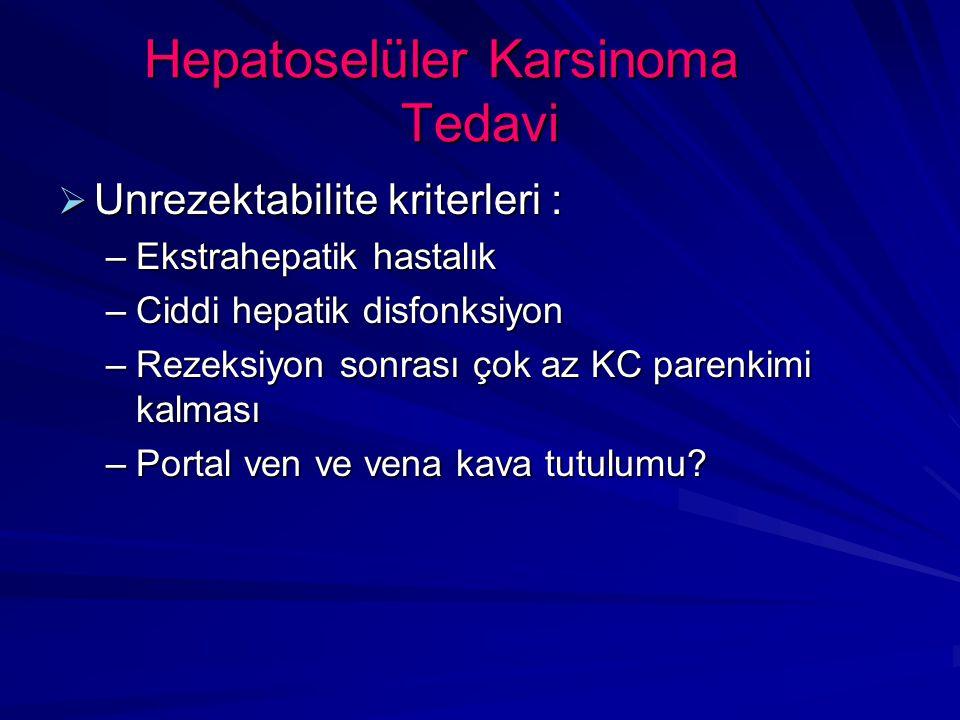 Hepatoselüler Karsinoma Tedavi  Unrezektabilite kriterleri : –Ekstrahepatik hastalık –Ciddi hepatik disfonksiyon –Rezeksiyon sonrası çok az KC parenkimi kalması –Portal ven ve vena kava tutulumu?