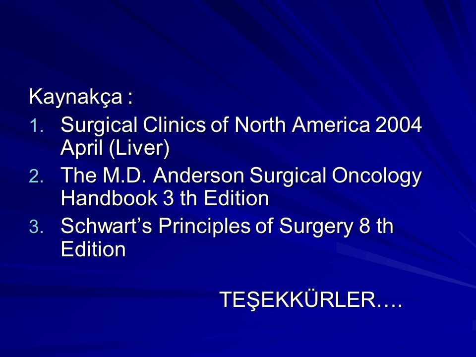 Kaynakça : 1. Surgical Clinics of North America 2004 April (Liver) 2. The M.D. Anderson Surgical Oncology Handbook 3 th Edition 3. Schwart's Principle