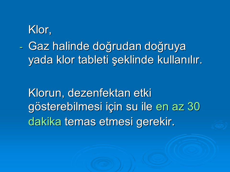 Klor, - Gaz halinde doğrudan doğruya yada klor tableti şeklinde kullanılır. Klorun, dezenfektan etki gösterebilmesi için su ile en az 30 dakika temas