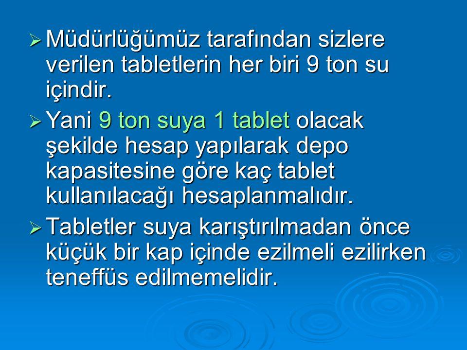  Müdürlüğümüz tarafından sizlere verilen tabletlerin her biri 9 ton su içindir.  Yani 9 ton suya 1 tablet olacak şekilde hesap yapılarak depo kapasi