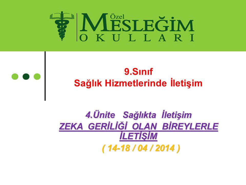 4.Ünite Sağlıkta İletişim ZEKA GERİLİĞİ OLAN BİREYLERLE İLETİŞİM ( 14-18 / 04 / 2014 ) ( 14-18 / 04 / 2014 ) 9.Sınıf Sağlık Hizmetlerinde İletişim