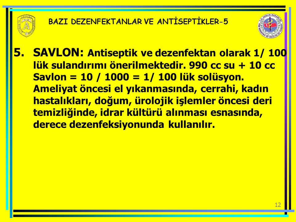 12 BAZI DEZENFEKTANLAR VE ANTİSEPTİKLER-5 5.SAVLON: Antiseptik ve dezenfektan olarak 1/ 100 lük sulandırımı önerilmektedir. 990 cc su + 10 cc Savlon =