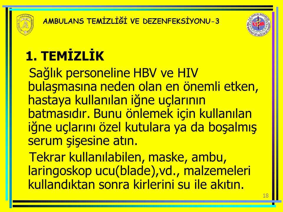 18 AMBULANS TEMİZLİĞİ VE DEZENFEKSİYONU-3 1. TEMİZLİK Sağlık personeline HBV ve HIV bulaşmasına neden olan en önemli etken, hastaya kullanılan iğne uç